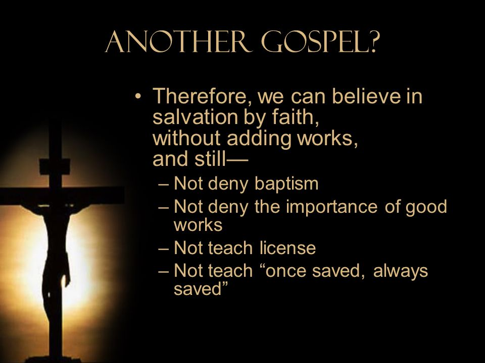 Another Gospel? Therefore, we can believe in salvation by faith, without adding works, and still –Not deny baptism –Not deny the importance of good wo