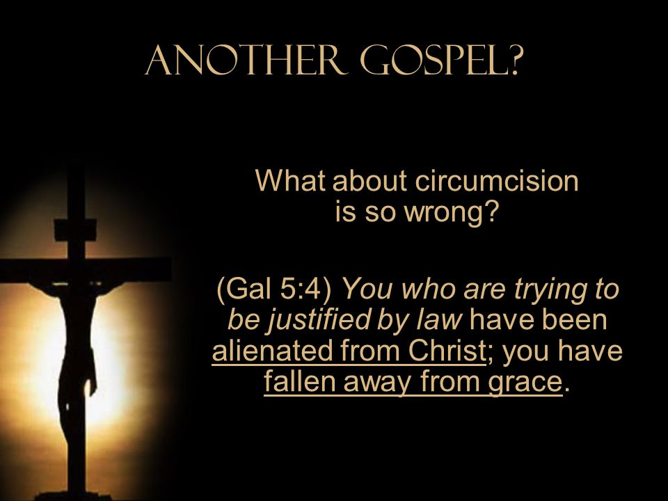 Another Gospel? What about circumcision is so wrong? (Gal 5:4) You who are trying to be justified by law have been alienated from Christ; you have fal