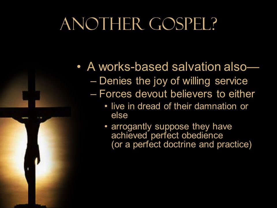 Another Gospel? A works-based salvation also –Denies the joy of willing service –Forces devout believers to either live in dread of their damnation or