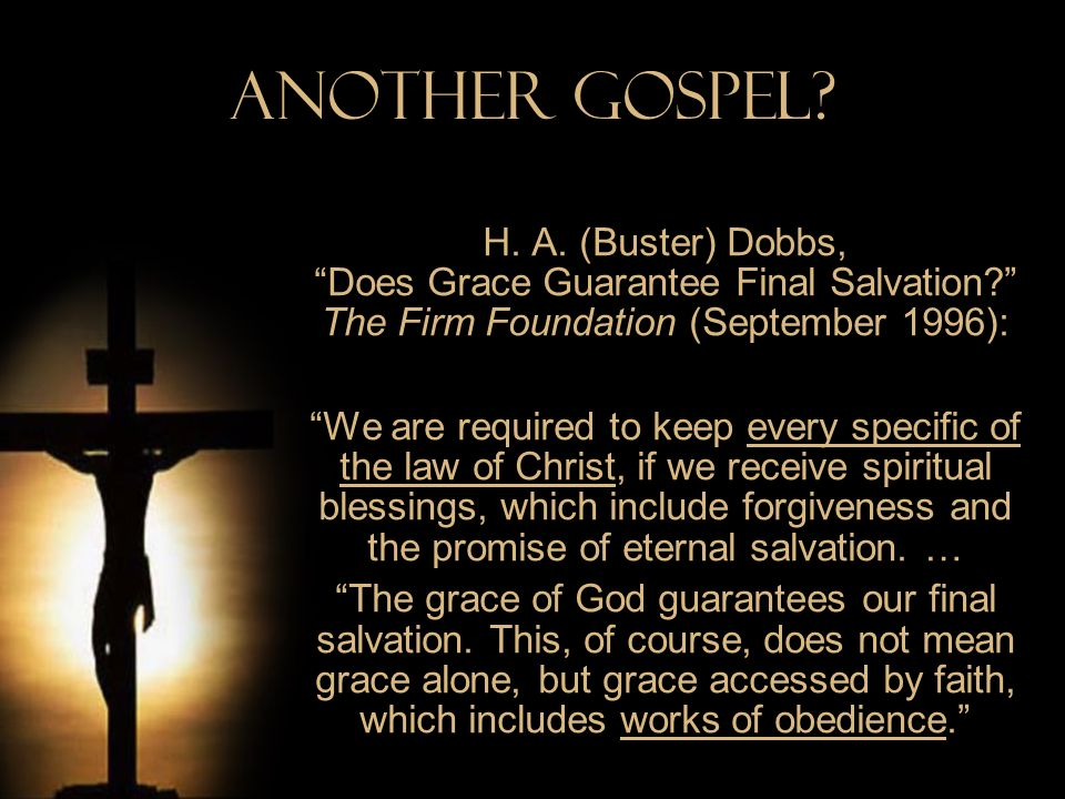 Another Gospel? H. A. (Buster) Dobbs, Does Grace Guarantee Final Salvation? The Firm Foundation (September 1996): We are required to keep every specif