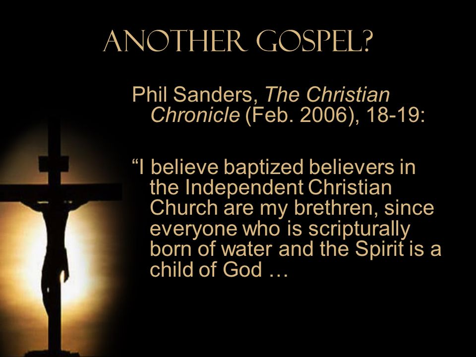 Another Gospel? Phil Sanders, The Christian Chronicle (Feb. 2006), 18-19: I believe baptized believers in the Independent Christian Church are my bret