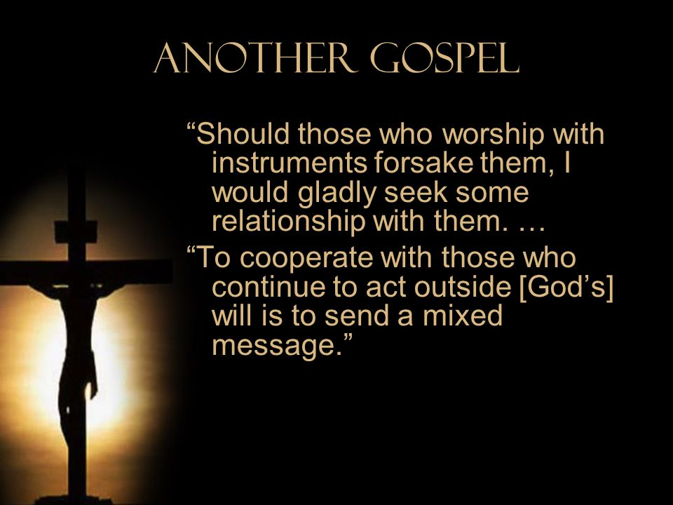 Another Gospel Should those who worship with instruments forsake them, I would gladly seek some relationship with them. … To cooperate with those who
