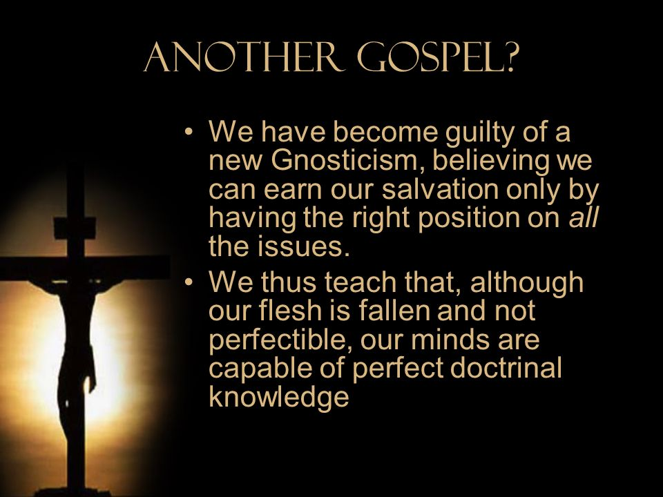 Another Gospel? We have become guilty of a new Gnosticism, believing we can earn our salvation only by having the right position on all the issues. We