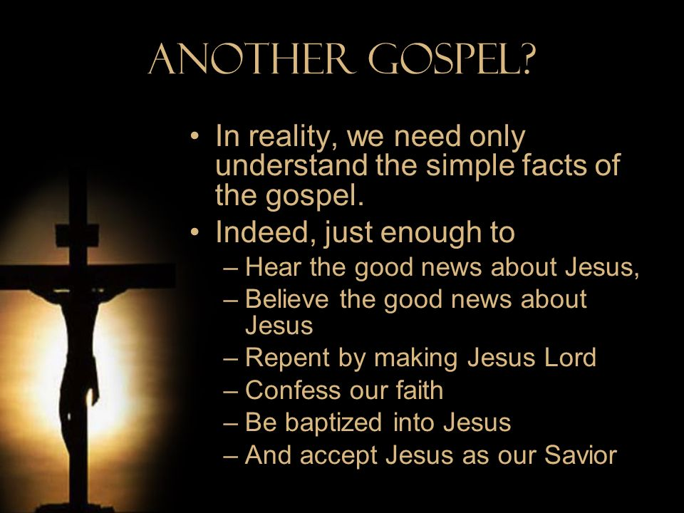 Another Gospel? In reality, we need only understand the simple facts of the gospel. Indeed, just enough to –Hear the good news about Jesus, –Believe t