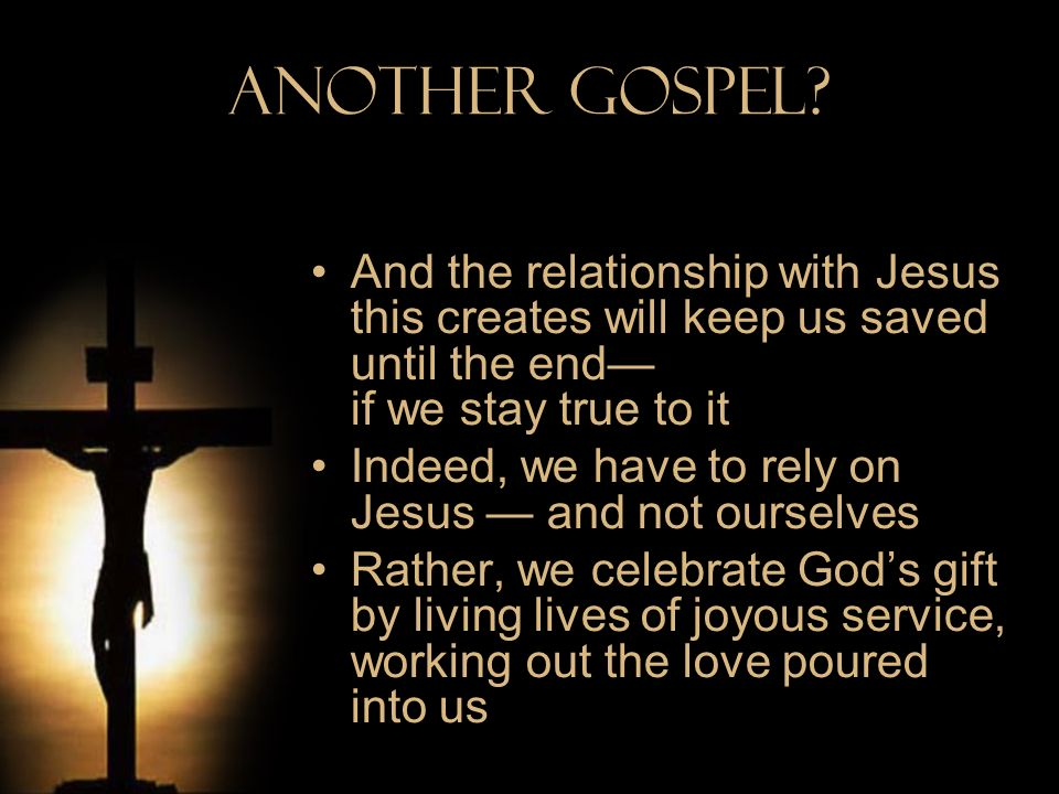 Another Gospel? And the relationship with Jesus this creates will keep us saved until the end if we stay true to it Indeed, we have to rely on Jesus a