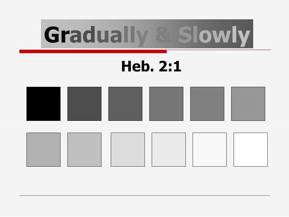 Gradually & Slowly Heb. 2:1