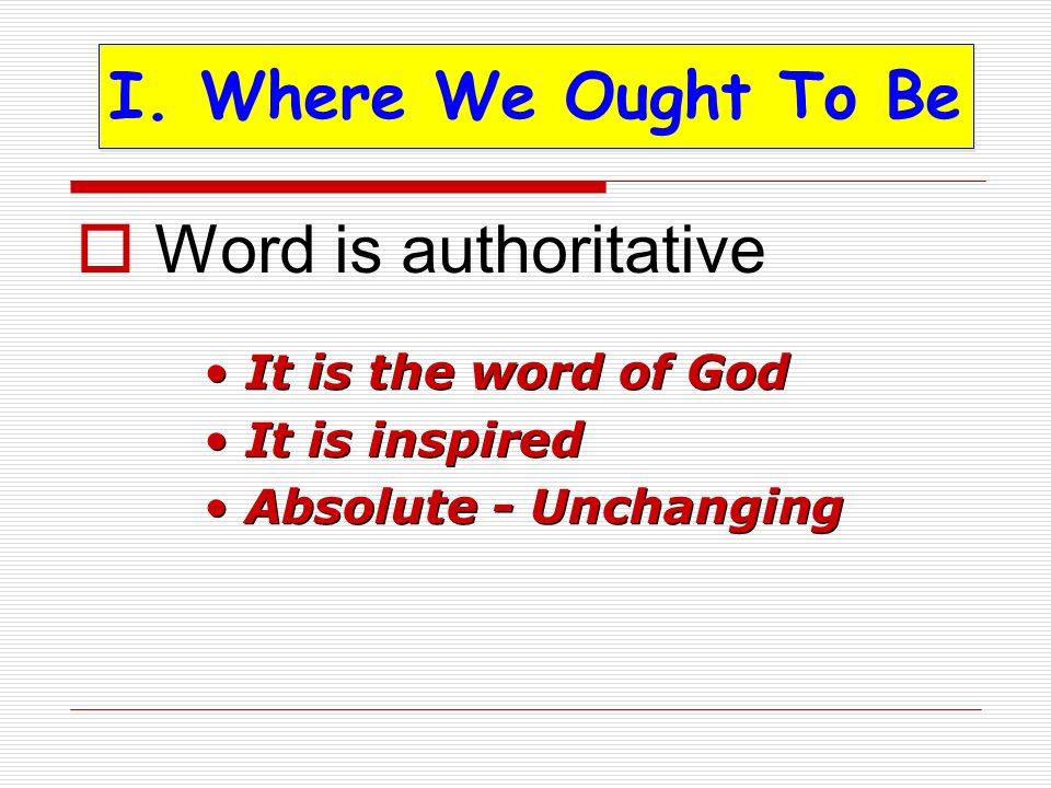 Word is authoritative I. Where We Ought To Be It is the word of God It is inspired Absolute - Unchanging It is the word of God It is inspired Absolute