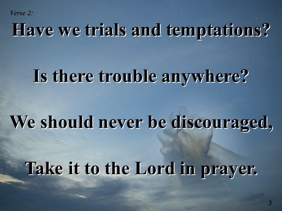Have we trials and temptations? Is there trouble anywhere? We should never be discouraged, Take it to the Lord in prayer. Have we trials and temptatio
