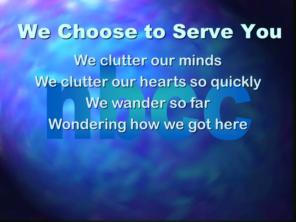 We Choose to Serve You We clutter our minds We clutter our hearts so quickly We wander so far Wondering how we got here