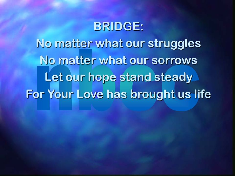 BRIDGE: No matter what our struggles No matter what our sorrows Let our hope stand steady For Your Love has brought us life