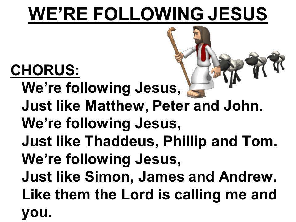 WERE FOLLOWING JESUS CHORUS: Were following Jesus, Just like Matthew, Peter and John. Were following Jesus, Just like Thaddeus, Phillip and Tom. Were