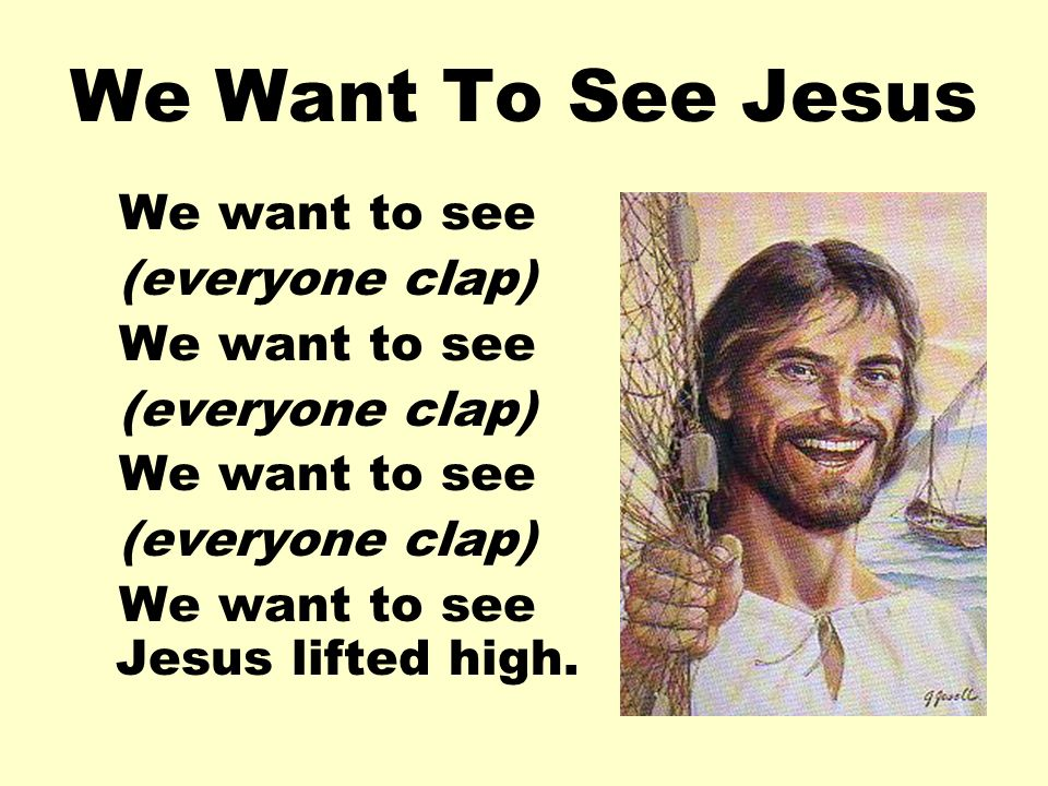 We Want To See Jesus We want to see (everyone clap) We want to see (everyone clap) We want to see (everyone clap) We want to see Jesus lifted high.