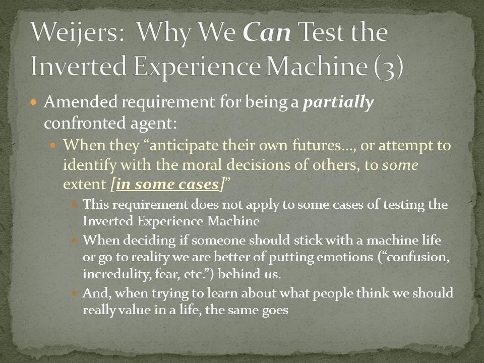 Amended requirement for being a partially confronted agent: When they anticipate their own futures…, or attempt to identify with the moral decisions of others, to some extent [in some cases] This requirement does not apply to some cases of testing the Inverted Experience Machine When deciding if someone should stick with a machine life or go to reality we are better of putting emotions (confusion, incredulity, fear, etc.) behind us.