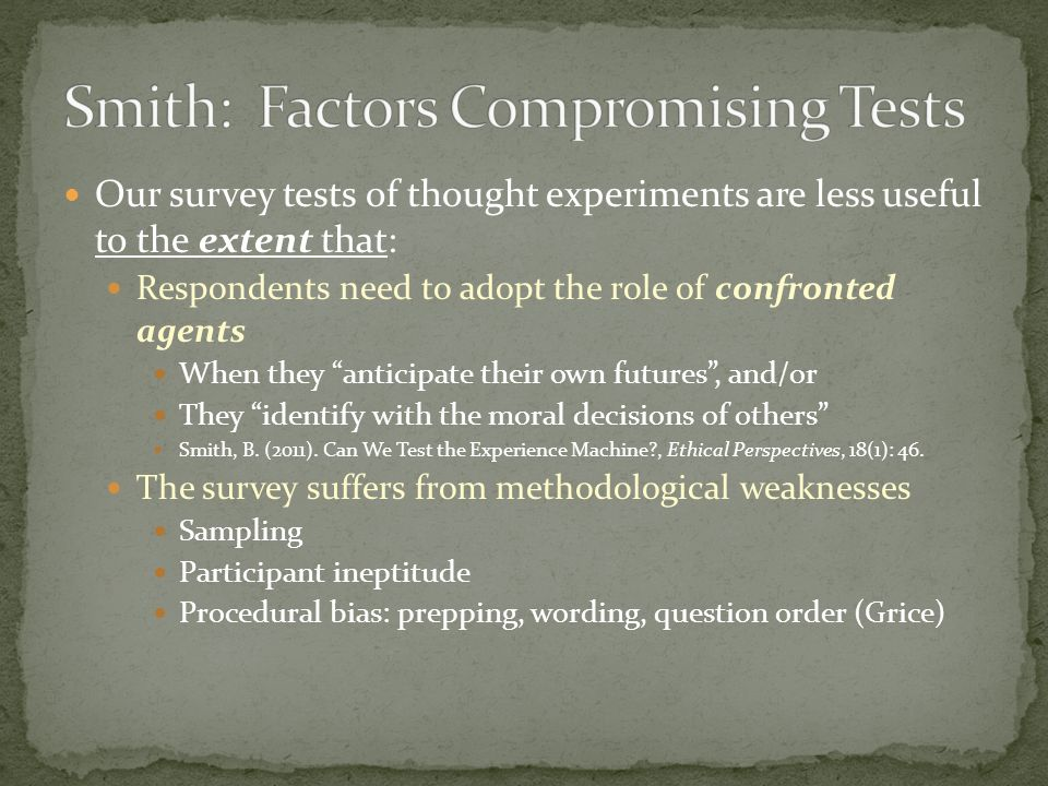 Our survey tests of thought experiments are less useful to the extent that: Respondents need to adopt the role of confronted agents When they anticipate their own futures, and/or They identify with the moral decisions of others Smith, B.