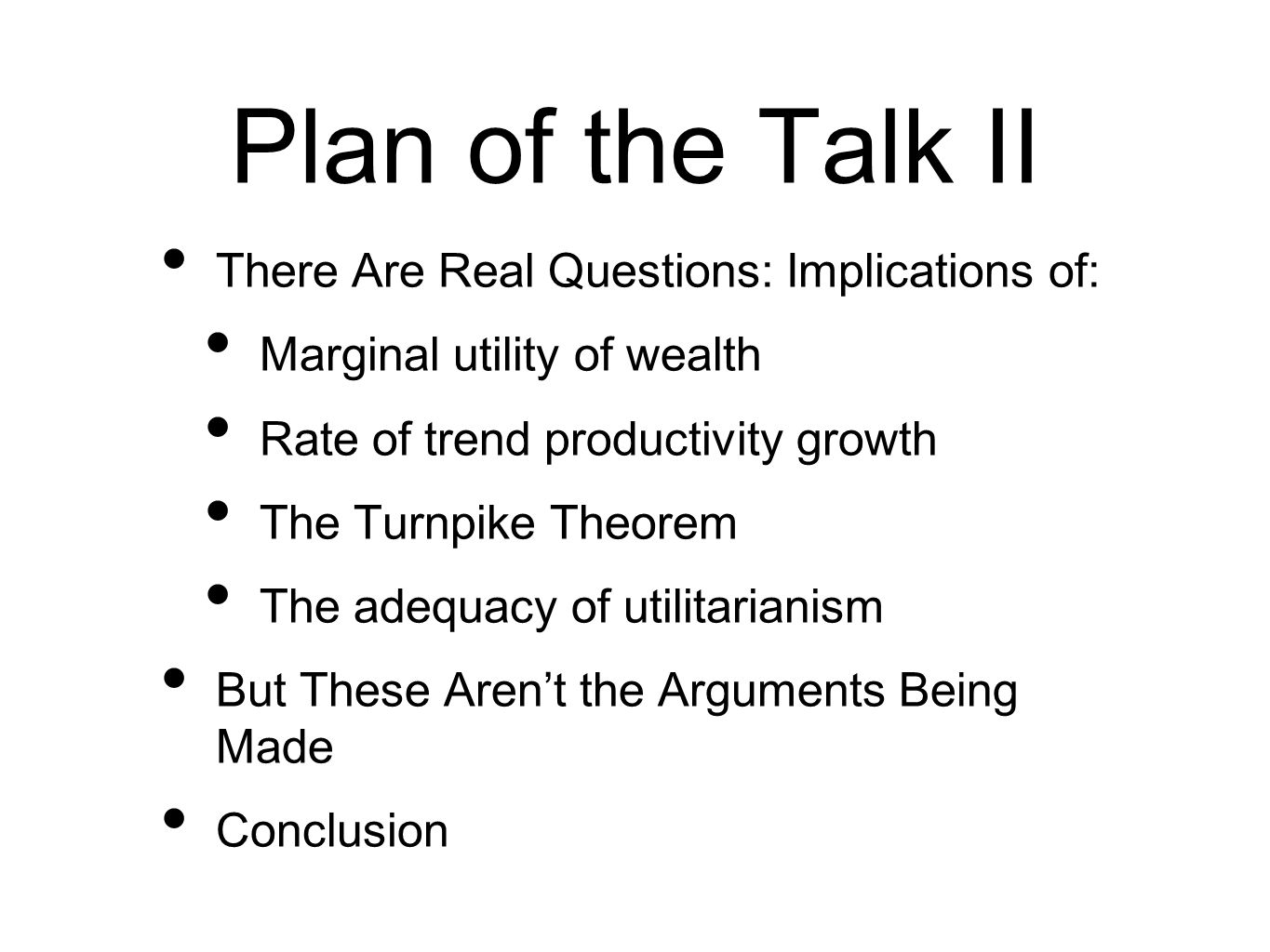 Plan of the Talk II There Are Real Questions: Implications of: Marginal utility of wealth Rate of trend productivity growth The Turnpike Theorem The adequacy of utilitarianism But These Arent the Arguments Being Made Conclusion