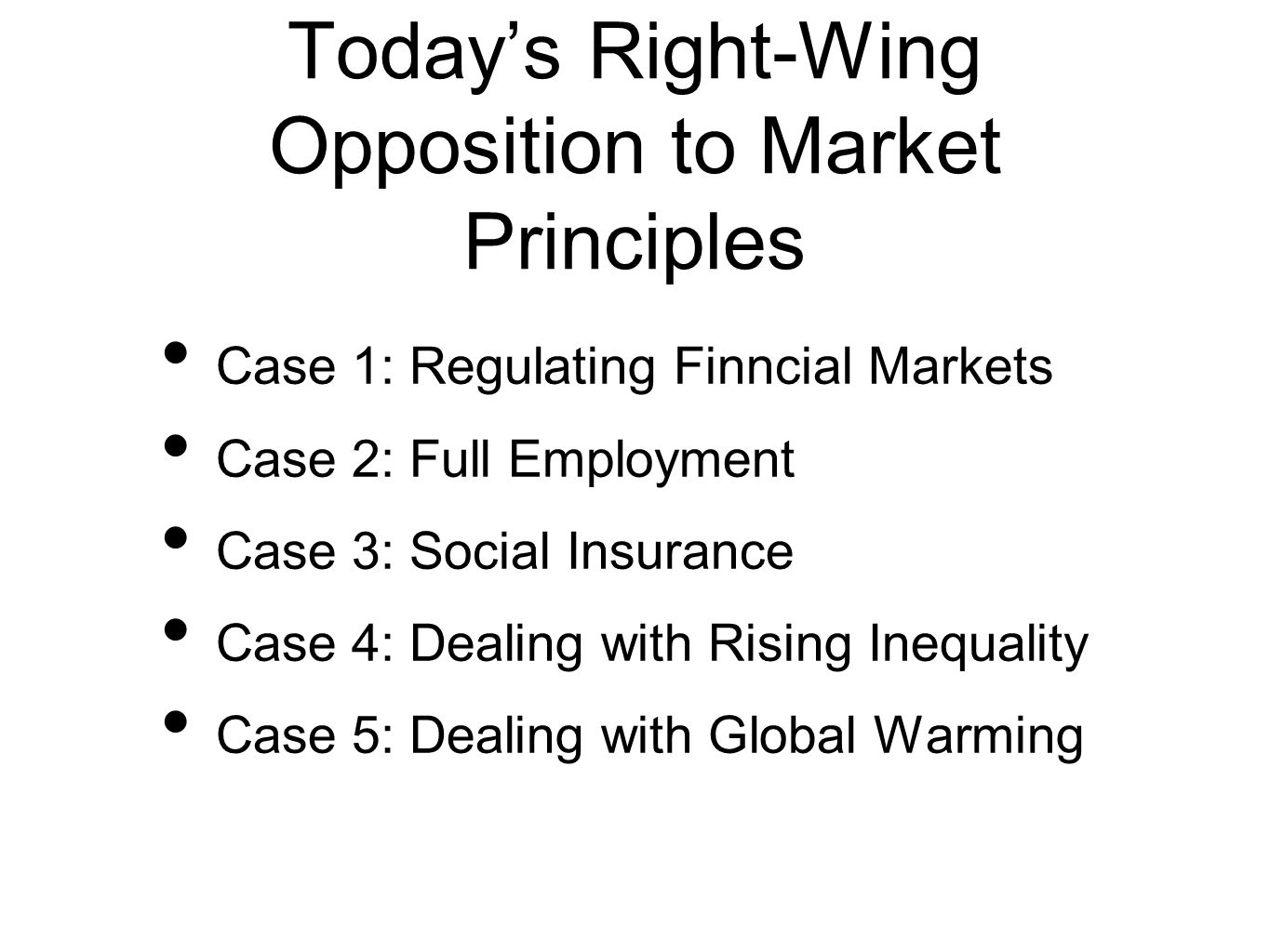 Todays Right-Wing Opposition to Market Principles Case 1: Regulating Finncial Markets Case 2: Full Employment Case 3: Social Insurance Case 4: Dealing