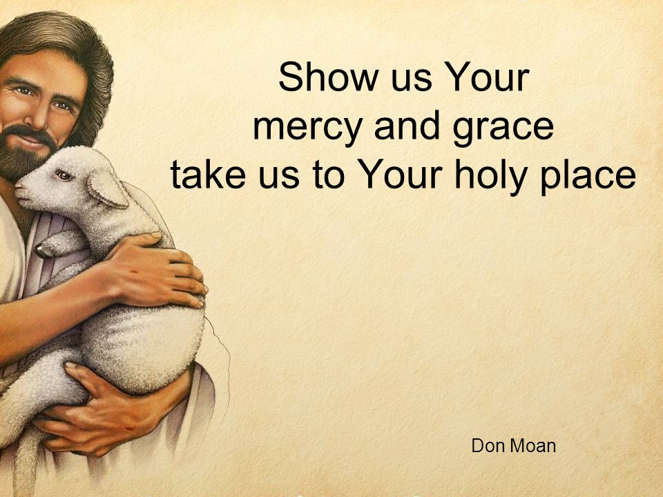 Show us Your mercy and grace take us to Your holy place Don Moan