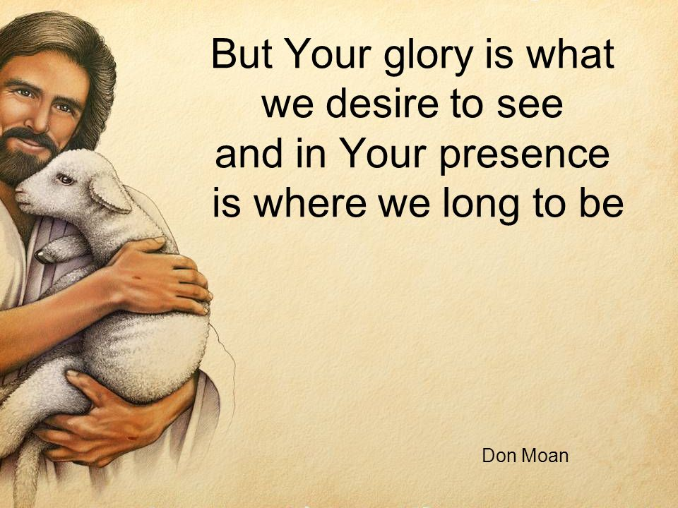 But Your glory is what we desire to see and in Your presence is where we long to be Don Moan
