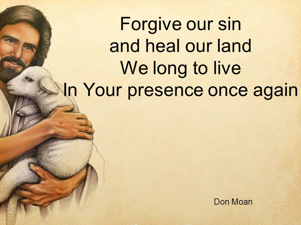 Forgive our sin and heal our land We long to live In Your presence once again Don Moan