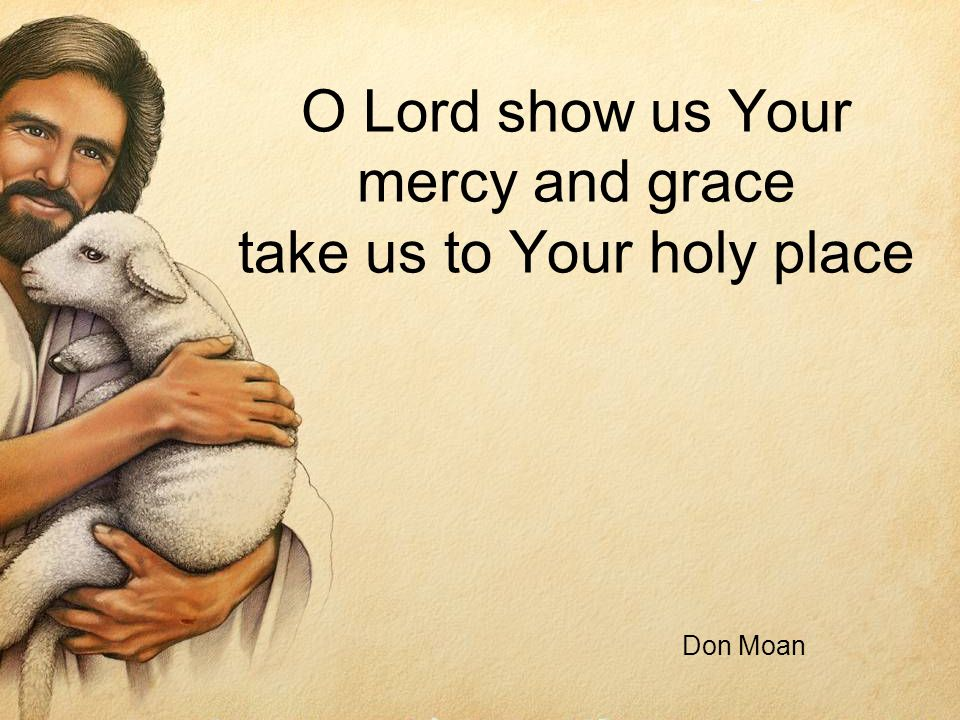 O Lord show us Your mercy and grace take us to Your holy place Don Moan