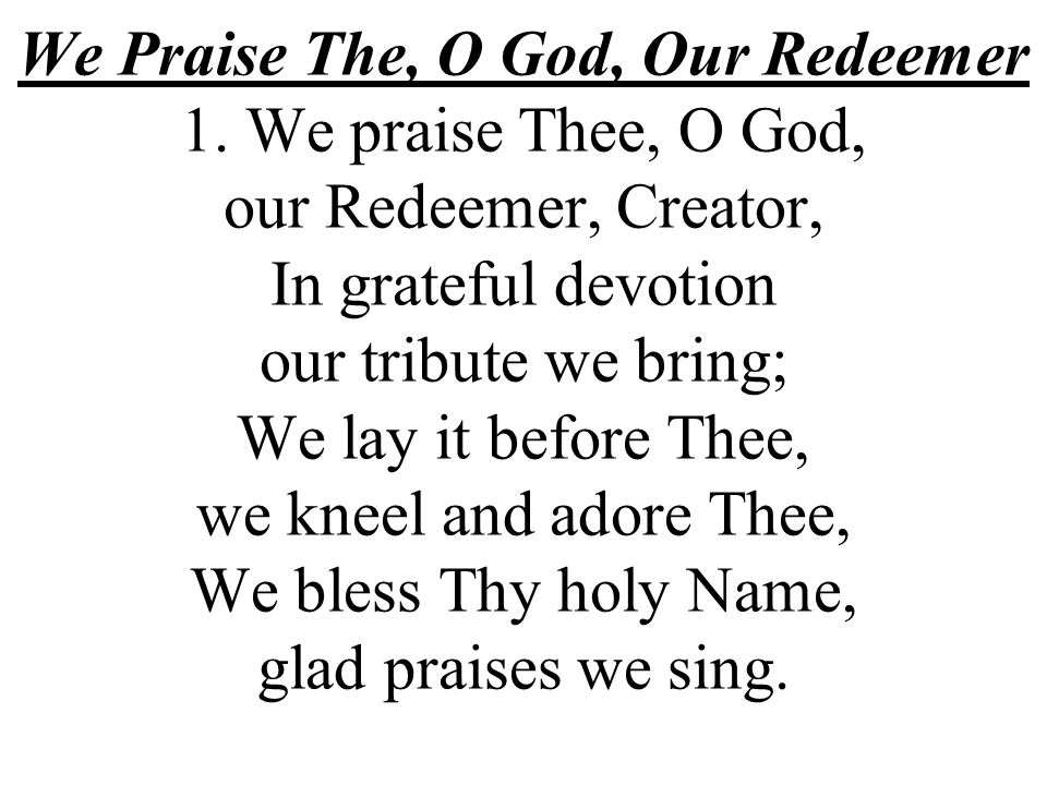 We Praise The, O God, Our Redeemer 1. We praise Thee, O God, our Redeemer, Creator, In grateful devotion our tribute we bring; We lay it before Thee,