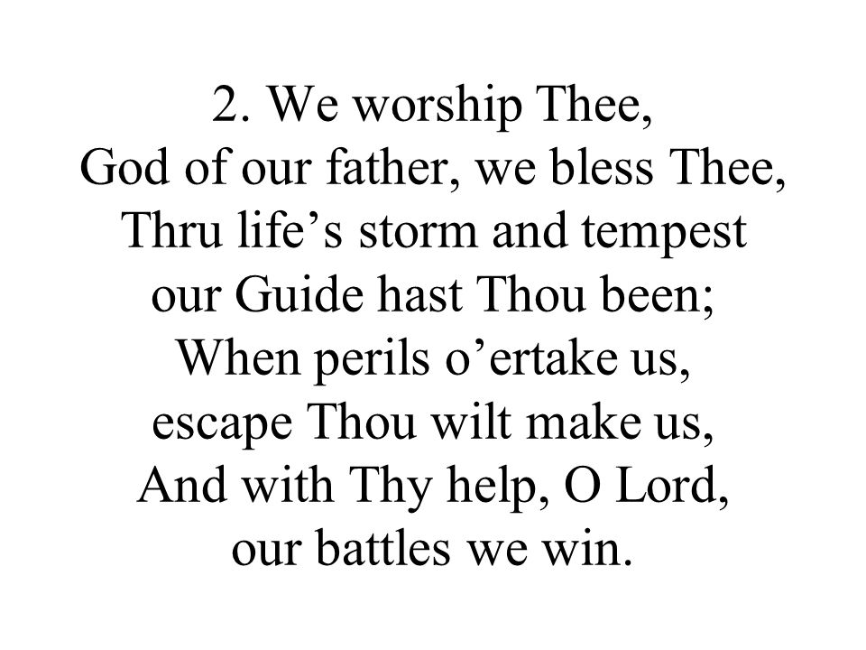 2. We worship Thee, God of our father, we bless Thee, Thru lifes storm and tempest our Guide hast Thou been; When perils oertake us, escape Thou wilt