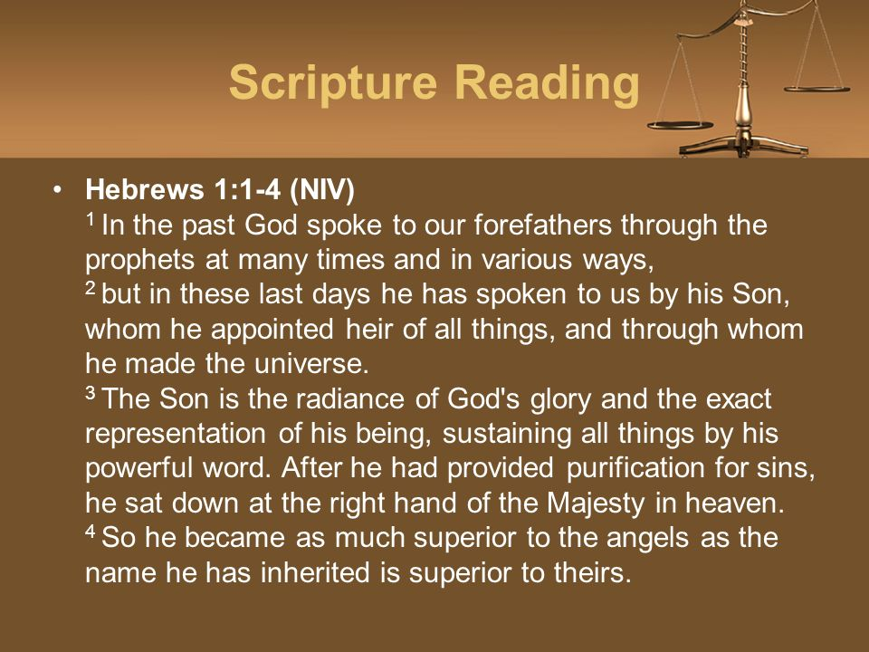 Scripture Reading Hebrews 1:1-4 (NIV) 1 In the past God spoke to our forefathers through the prophets at many times and in various ways, 2 but in these last days he has spoken to us by his Son, whom he appointed heir of all things, and through whom he made the universe.