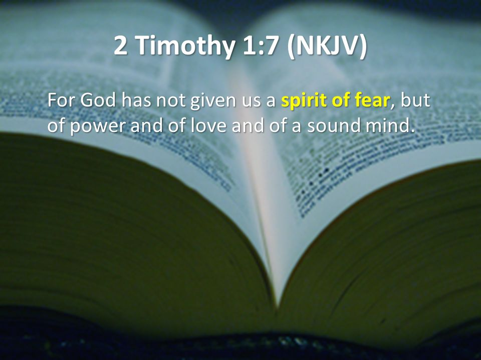 2 Timothy 1:7 (NKJV) For God has not given us a spirit of fear, but of power and of love and of a sound mind.