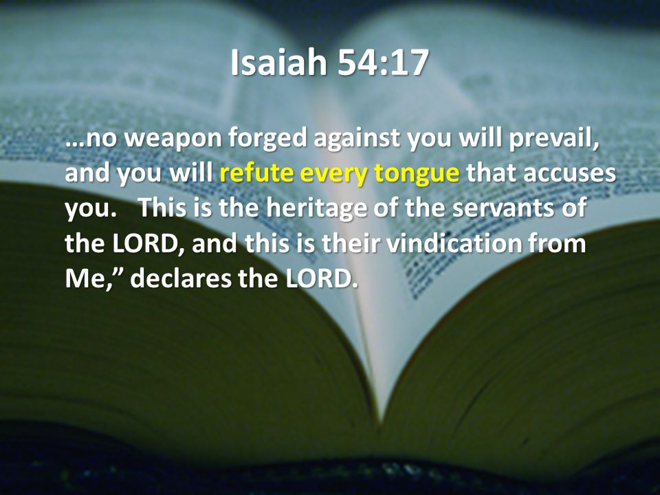Isaiah 54:17 …no weapon forged against you will prevail, and you will refute every tongue that accuses you.