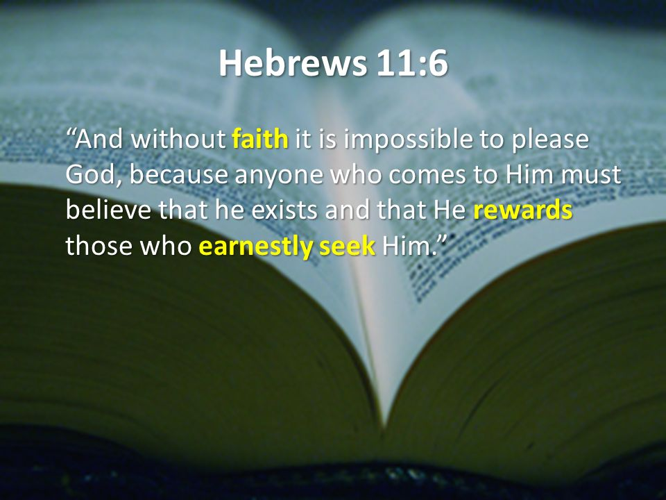 Hebrews 11:6 And without faith it is impossible to please God, because anyone who comes to Him must believe that he exists and that He rewards those who earnestly seek Him.