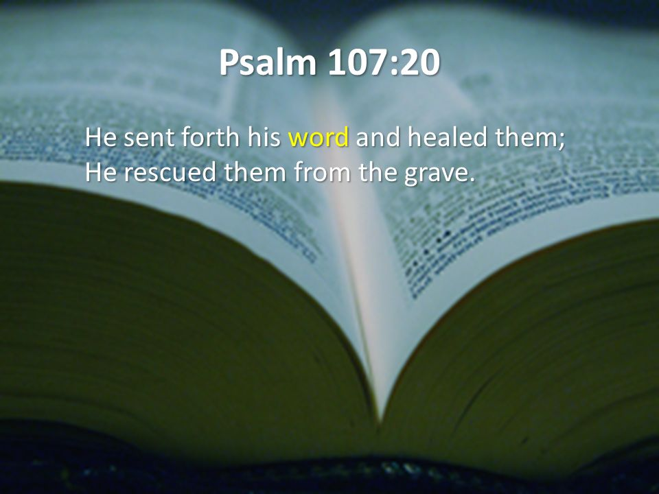 Psalm 107:20 He sent forth his word and healed them; He rescued them from the grave.