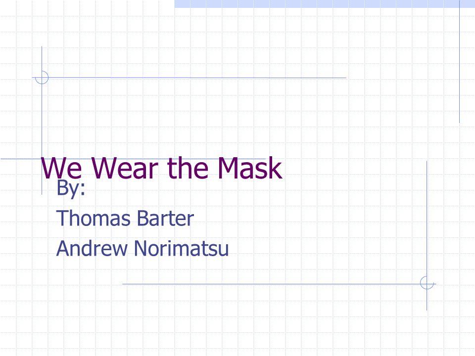 We Wear the Mask By: Thomas Barter Andrew Norimatsu