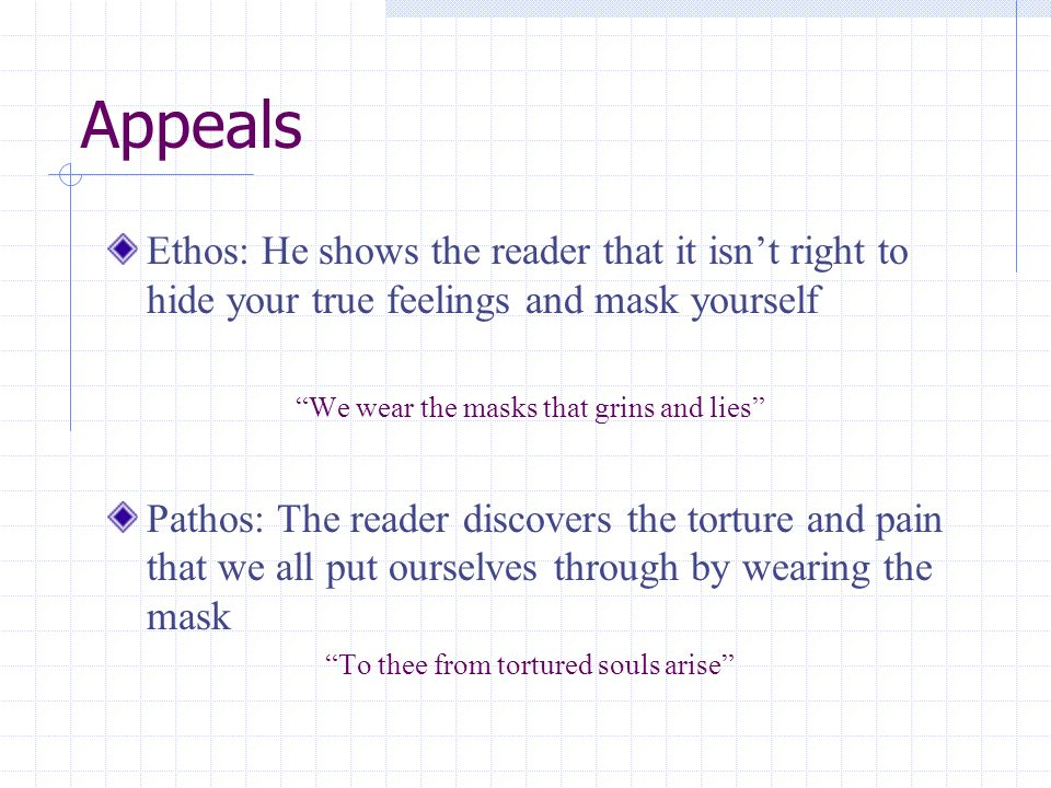 Appeals Ethos: He shows the reader that it isnt right to hide your true feelings and mask yourself We wear the masks that grins and lies Pathos: The r