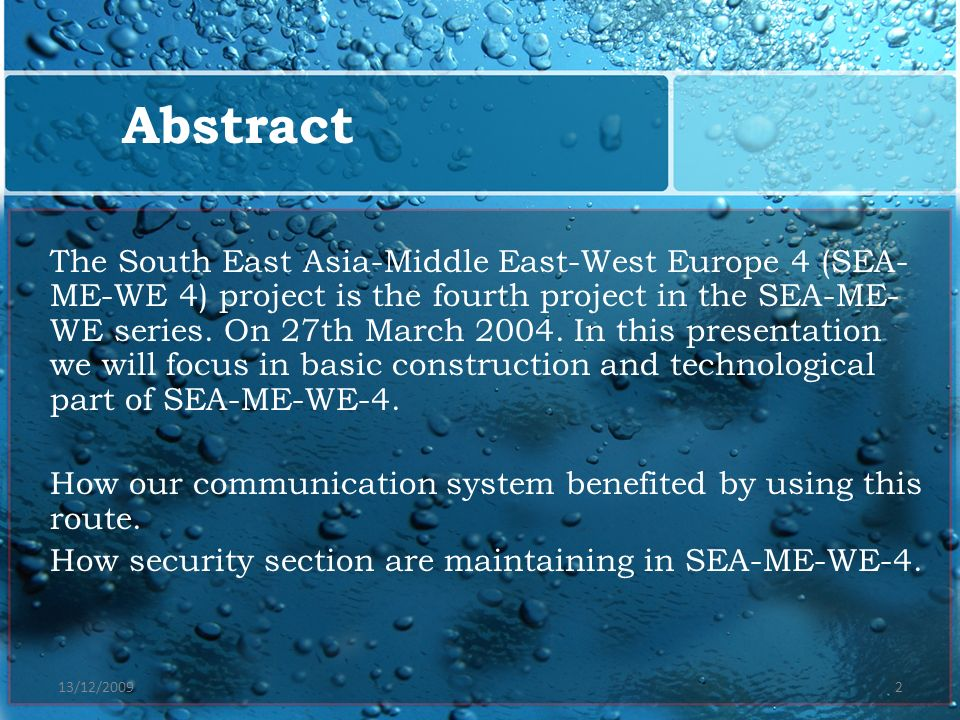 13/12/20092 Abstract The South East Asia-Middle East-West Europe 4 (SEA- ME-WE 4) project is the fourth project in the SEA-ME- WE series. On 27th Marc
