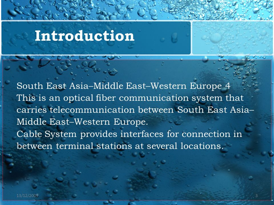 13/12/20093 South East Asia–Middle East–Western Europe 4 This is an optical fiber communication system that carries telecommunication between South Ea