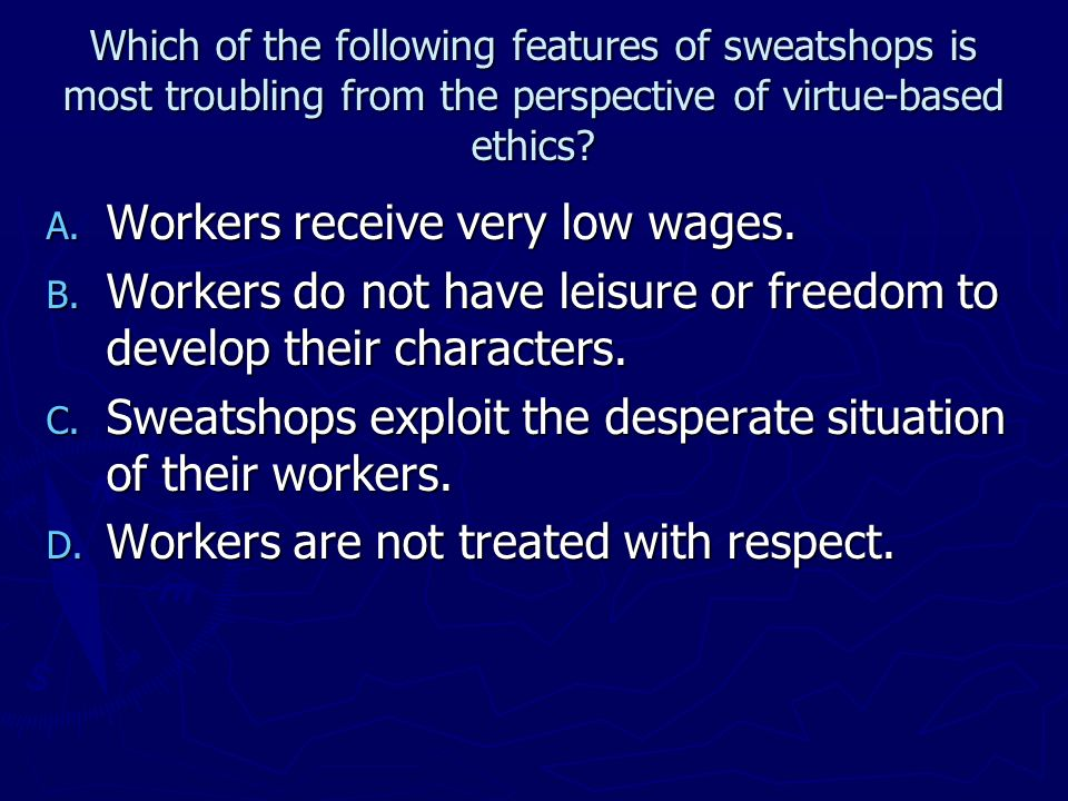 Which of the following features of sweatshops is most troubling from the perspective of virtue-based ethics? A. Workers receive very low wages. B. Wor
