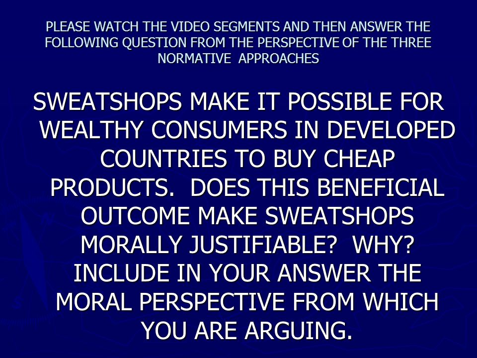 PLEASE WATCH THE VIDEO SEGMENTS AND THEN ANSWER THE FOLLOWING QUESTION FROM THE PERSPECTIVE OF THE THREE NORMATIVE APPROACHES SWEATSHOPS MAKE IT POSSI