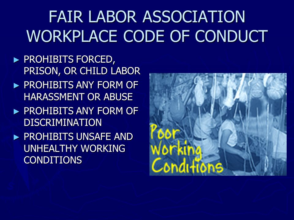 FAIR LABOR ASSOCIATION WORKPLACE CODE OF CONDUCT PROHIBITS FORCED, PRISON, OR CHILD LABOR PROHIBITS FORCED, PRISON, OR CHILD LABOR PROHIBITS ANY FORM