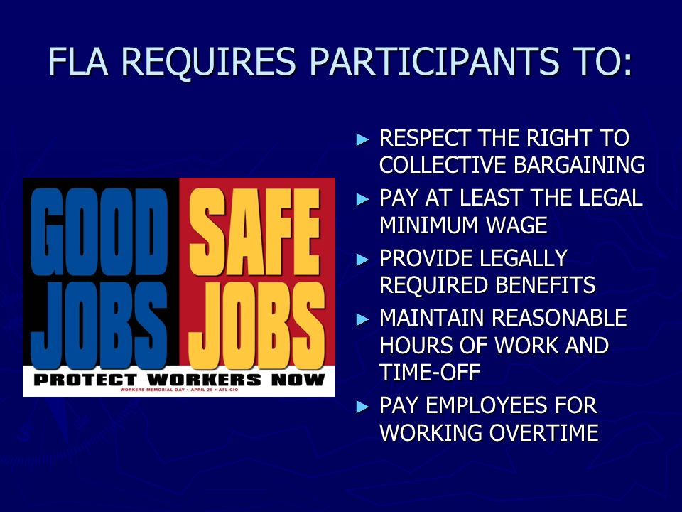 FLA REQUIRES PARTICIPANTS TO: RESPECT THE RIGHT TO COLLECTIVE BARGAINING PAY AT LEAST THE LEGAL MINIMUM WAGE PROVIDE LEGALLY REQUIRED BENEFITS MAINTAI