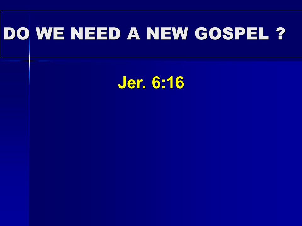 DO WE NEED A NEW GOSPEL ? Jer. 6:16