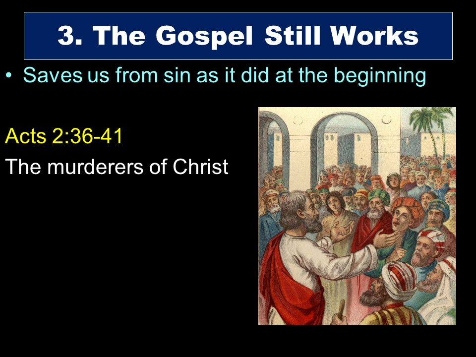 Saves us from sin as it did at the beginning Acts 2:36-41 The murderers of Christ 3. The Gospel Still Works