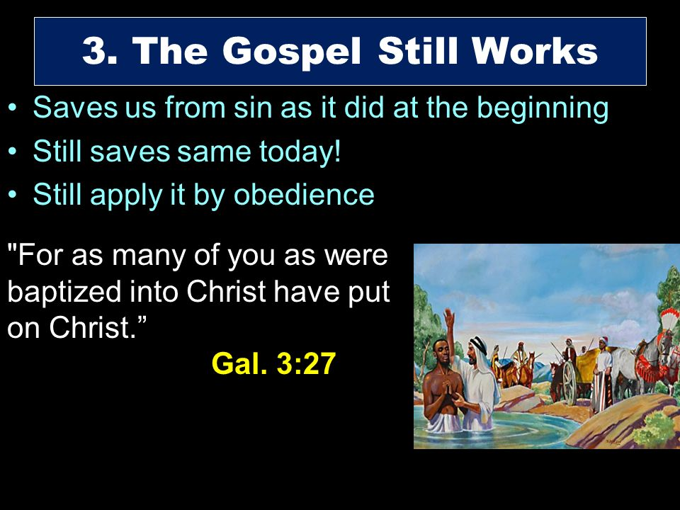 Saves us from sin as it did at the beginning Still saves same today! Still apply it by obedience 3. The Gospel Still Works