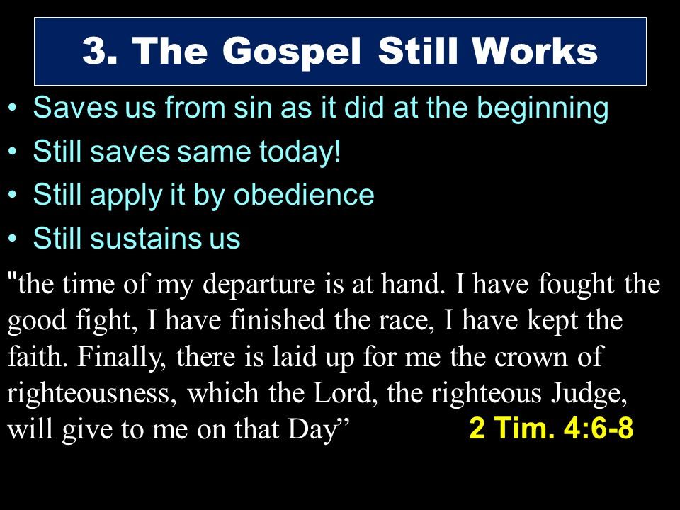 Saves us from sin as it did at the beginning Still saves same today! Still apply it by obedience Still sustains us 3. The Gospel Still Works