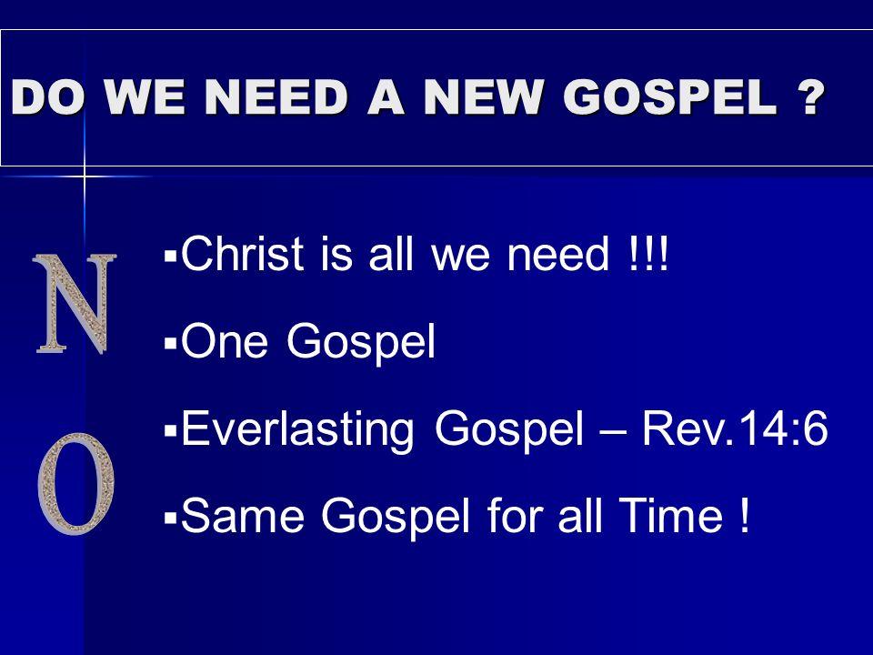 DO WE NEED A NEW GOSPEL ? Christ is all we need !!! One Gospel Everlasting Gospel – Rev.14:6 Same Gospel for all Time !