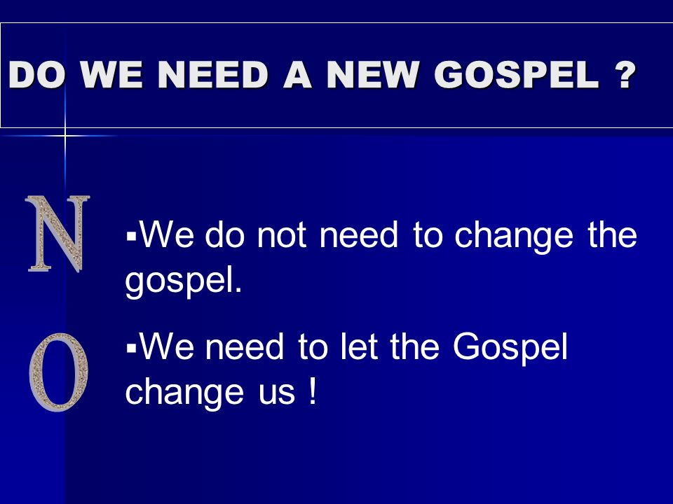 DO WE NEED A NEW GOSPEL ? We do not need to change the gospel. We need to let the Gospel change us !