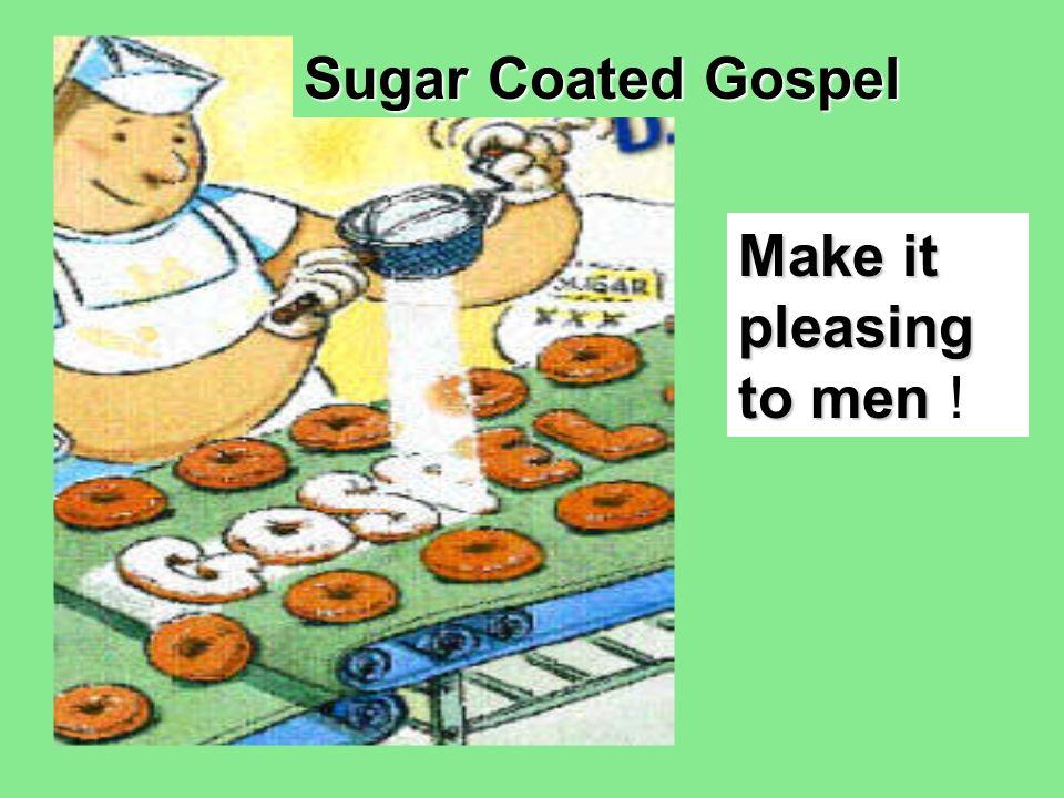 Sugar Coated Gospel Make it pleasing to men Make it pleasing to men !