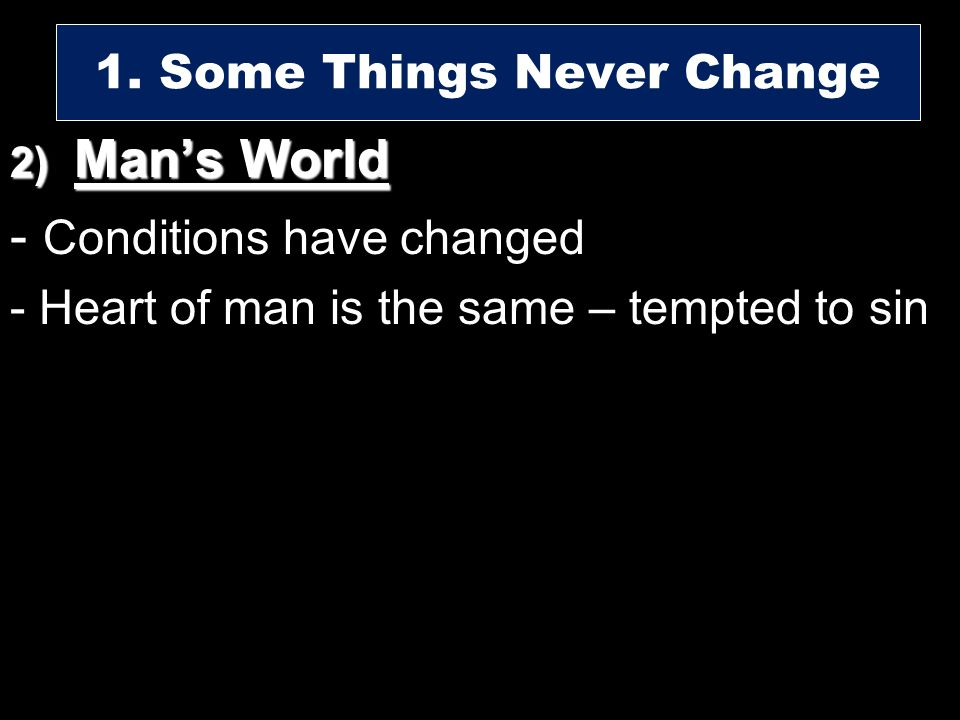 2) Mans World - Conditions have changed - Heart of man is the same – tempted to sin 1. Some Things Never Change