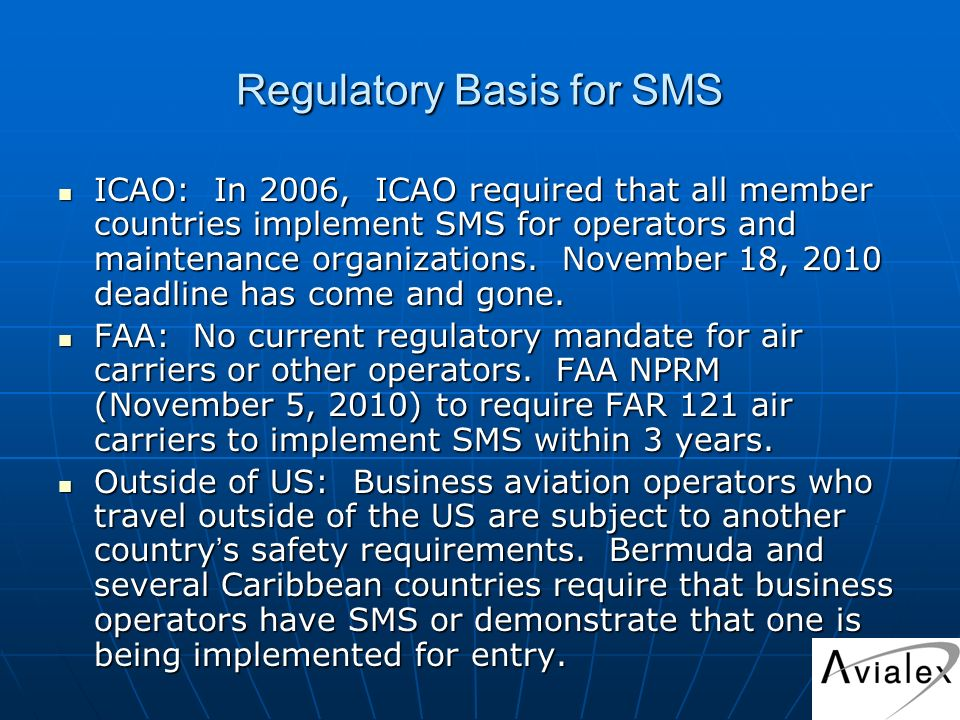 Regulatory Basis for SMS ICAO: In 2006, ICAO required that all member countries implement SMS for operators and maintenance organizations.