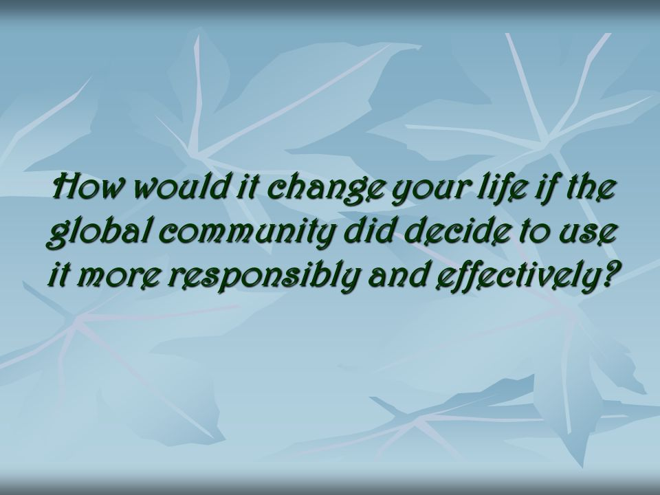 How would it change your life if the global community did decide to use it more responsibly and effectively