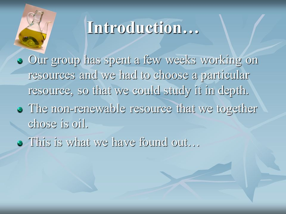 Introduction… Our group has spent a few weeks working on resources and we had to choose a particular resource, so that we could study it in depth.